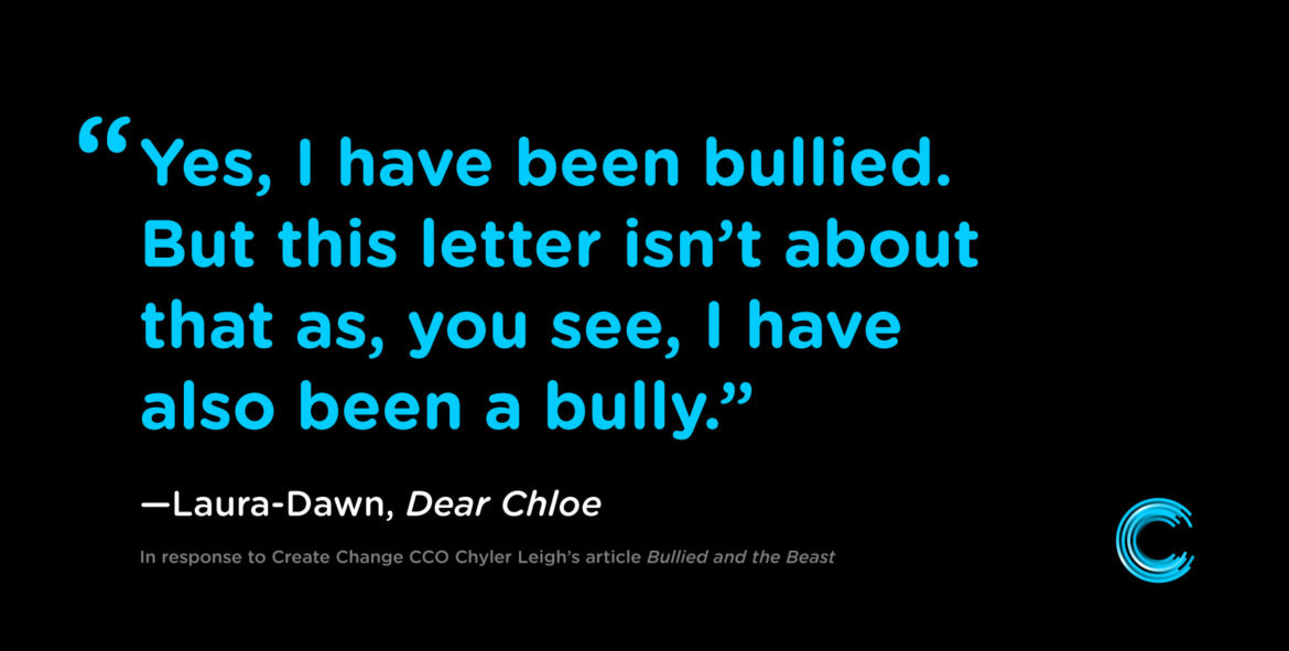 Yes, I have been bullied. But this letter isn't about that as, you see. I have also been a bully.